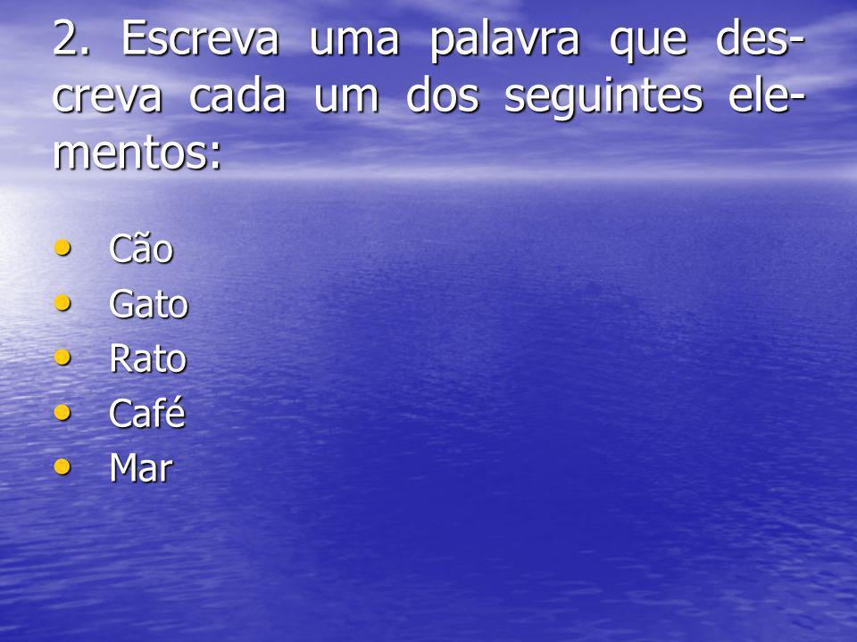 2. Escreva uma palavra que des- creva cada um dos seguintes ele- mentos: Cão Cão Gato Gato Rato Rato Café Café Mar Mar