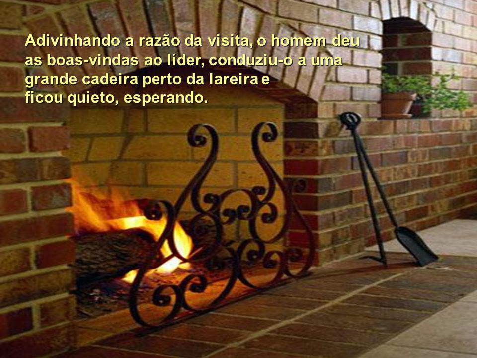 O líder encontrou o homem em casa, sozinho, sentado diante da lareira, onde ardia um fogo brilhante e acolhedor.