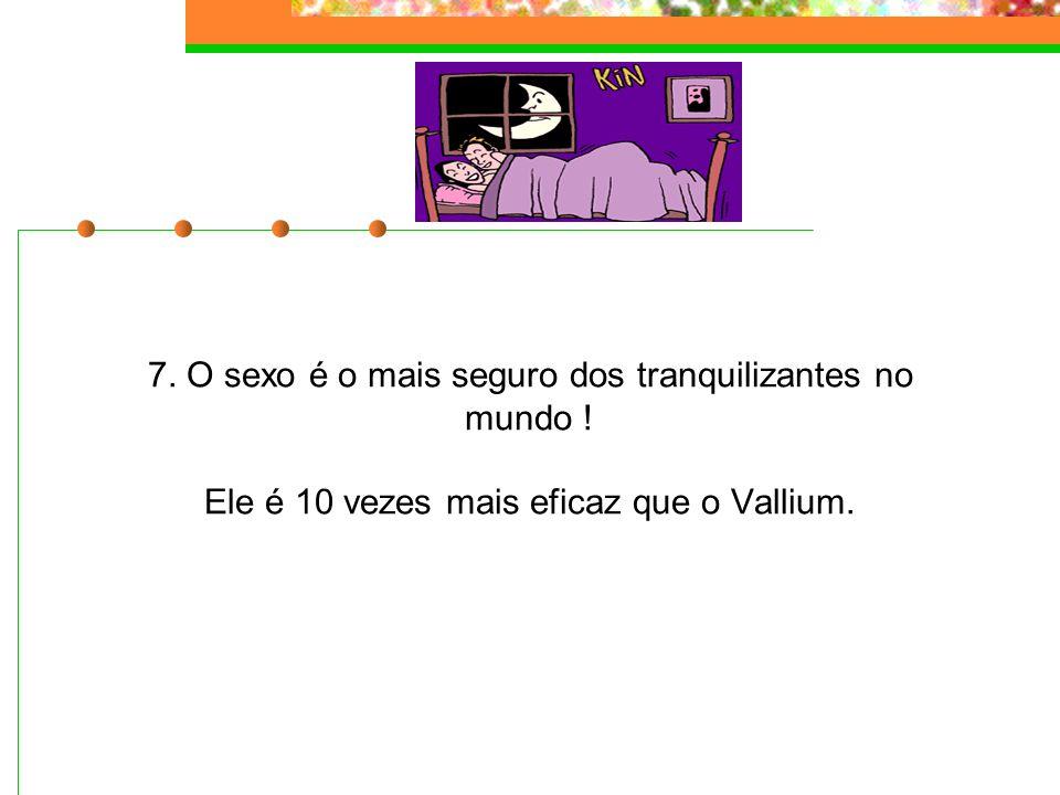 7. O sexo é o mais seguro dos tranquilizantes no mundo ! Ele é 10 vezes mais eficaz que o Vallium.