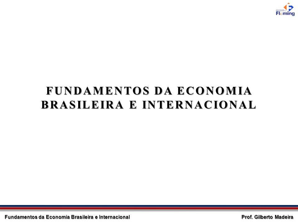 Prof. Gilberto Madeira Fundamentos da Economia Brasileira e Internacional FUNDAMENTOS DA ECONOMIA BRASILEIRA E INTERNACIONAL