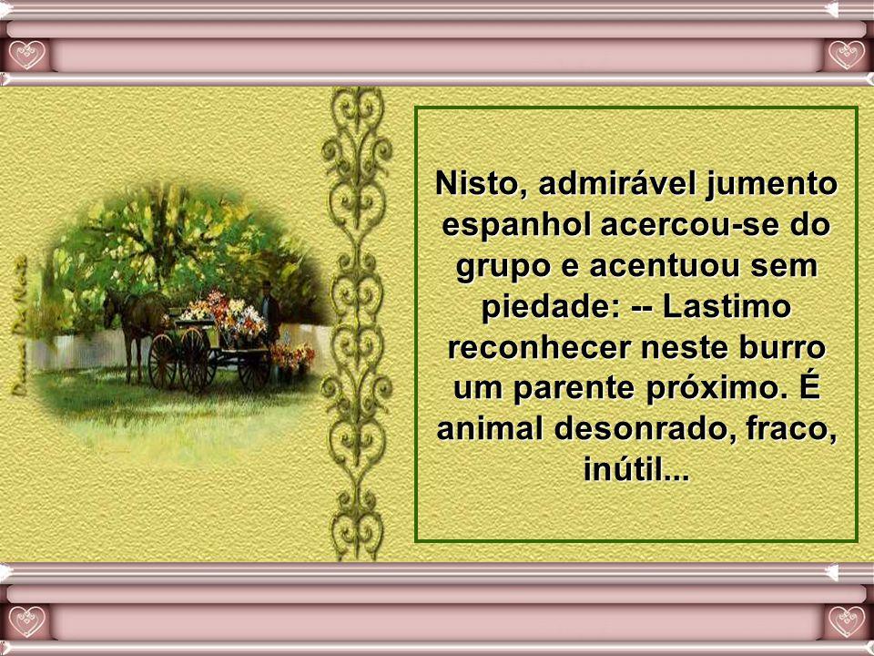 Nisto, admirável jumento espanhol acercou-se do grupo e acentuou sem piedade: -- Lastimo reconhecer neste burro um parente próximo.
