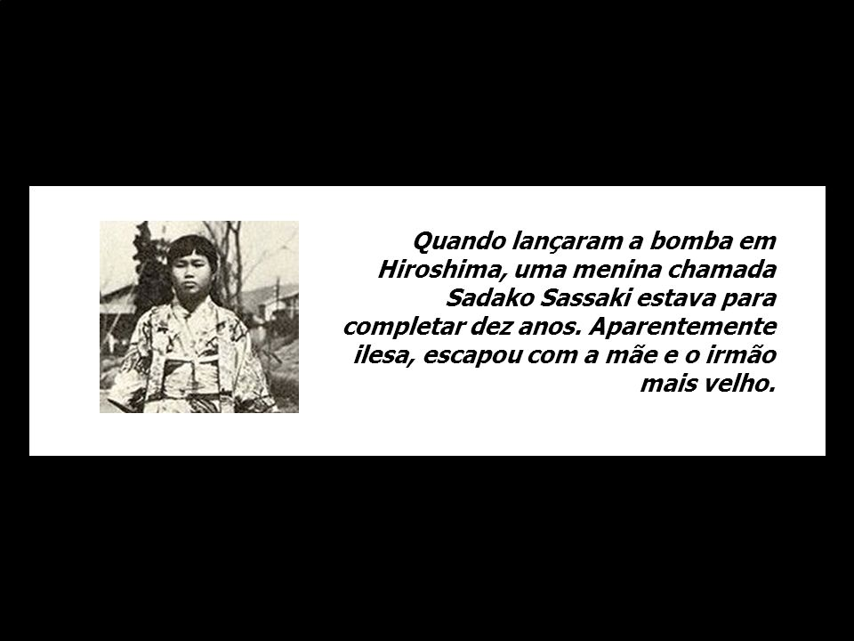 Quando lançaram a bomba em Hiroshima, uma menina chamada Sadako Sassaki estava para completar dez anos.