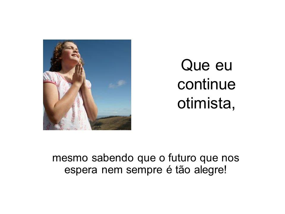 Que eu continue otimista, mesmo sabendo que o futuro que nos espera nem sempre é tão alegre!