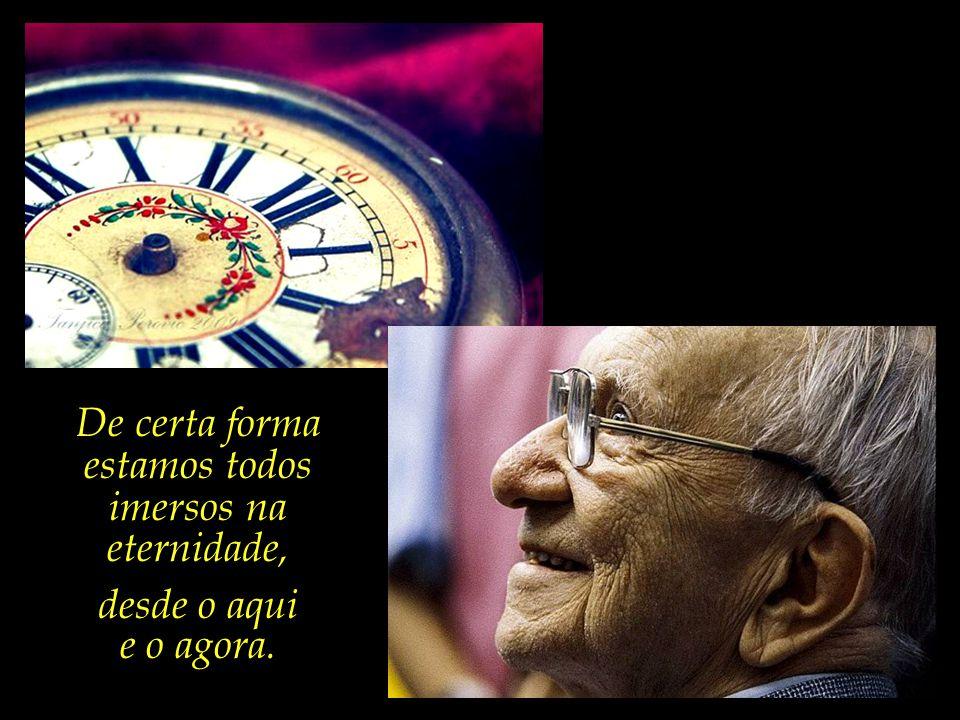 A eternidade é um relógio sem ponteiros, já o dizia nosso querido poeta, Quintana.