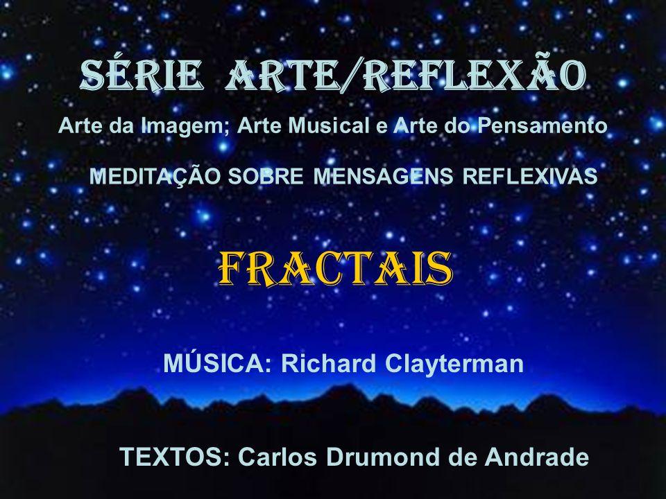 SÉRIE ARTE/REFLEXÃO Arte da Imagem; Arte Musical e Arte do Pensamento MEDITAÇÃO SOBRE MENSAGENS REFLEXIVAS FRACTAIS MÚSICA: Richard Clayterman TEXTOS: Carlos Drumond de Andrade