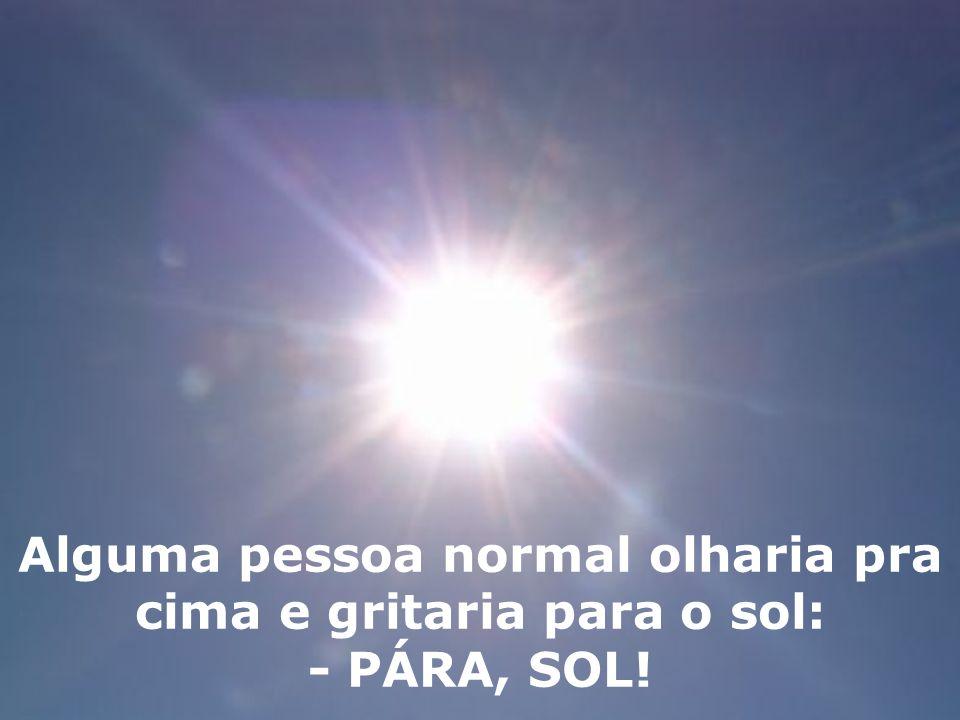 Alguma pessoa normal olharia pra cima e gritaria para o sol: - PÁRA, SOL!