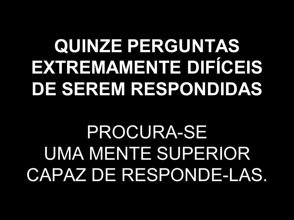 QUINZE PERGUNTAS EXTREMAMENTE DIFÍCEIS DE SEREM RESPONDIDAS PROCURA-SE UMA MENTE SUPERIOR CAPAZ DE RESPONDE-LAS.