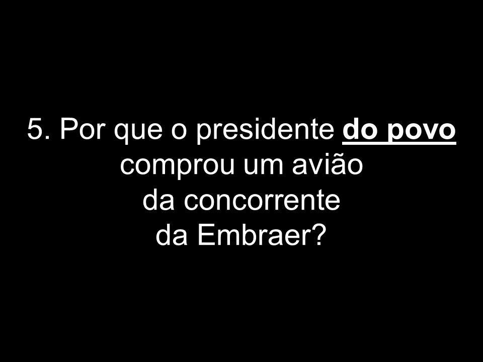 5. Por que o presidente do povo comprou um avião da concorrente da Embraer?