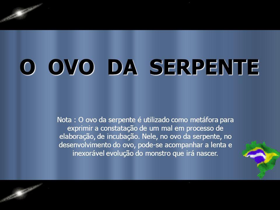 O OVO DA SERPENTE Nota : O ovo da serpente é utilizado como metáfora para exprimir a constatação de um mal em processo de elaboração, de incubação.