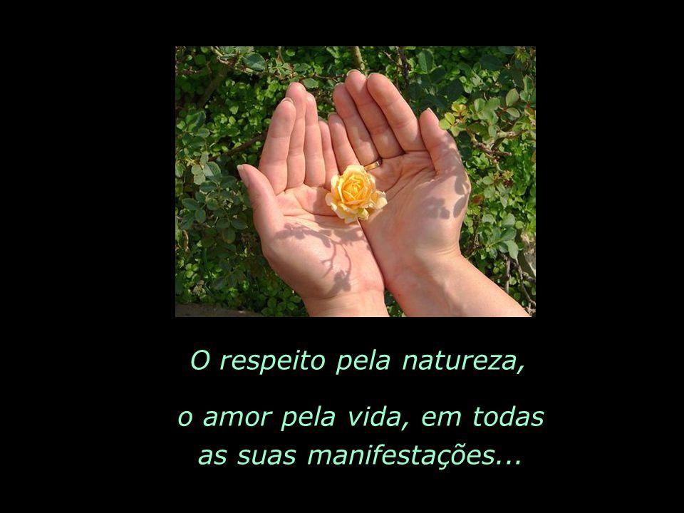 O respeito pela natureza, o amor pela vida, em todas as suas manifestações...