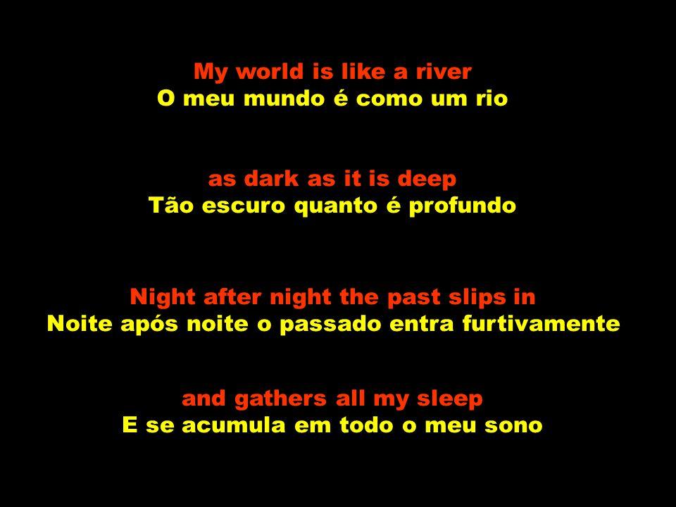 My world is like a river O meu mundo é como um rio as dark as it is deep Tão escuro quanto é profundo Night after night the past slips in Noite após noite o passado entra furtivamente and gathers all my sleep E se acumula em todo o meu sono