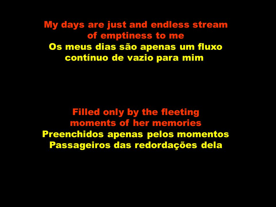 My days are just and endless stream of emptiness to me Os meus dias são apenas um fluxo contínuo de vazio para mim Filled only by the fleeting moments of her memories Preenchidos apenas pelos momentos Passageiros das redordações dela