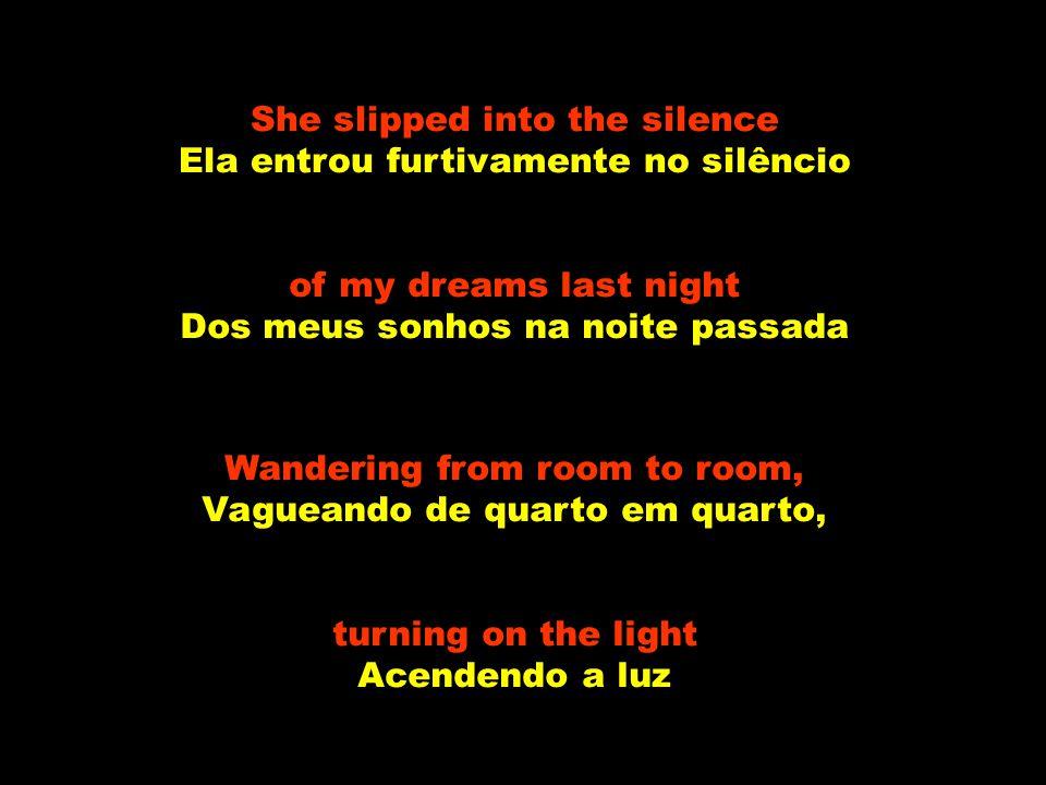 She slipped into the silence Ela entrou furtivamente no silêncio of my dreams last night Dos meus sonhos na noite passada Wandering from room to room, Vagueando de quarto em quarto, turning on the light Acendendo a luz