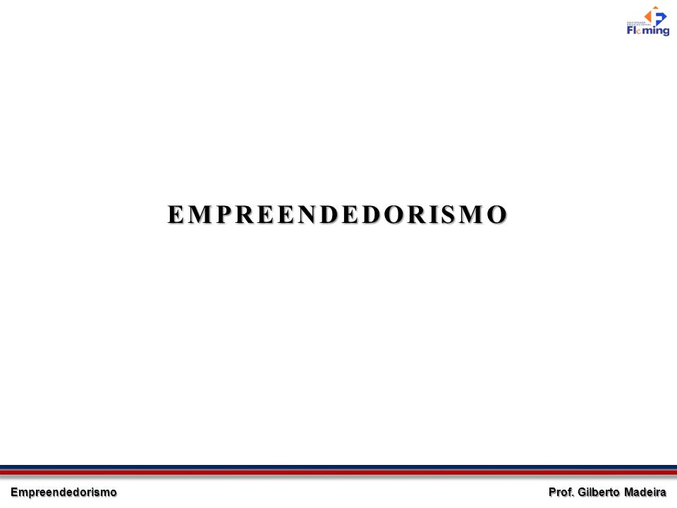 Empreendedorismo Prof. Gilberto Madeira EMPREENDEDORISMO