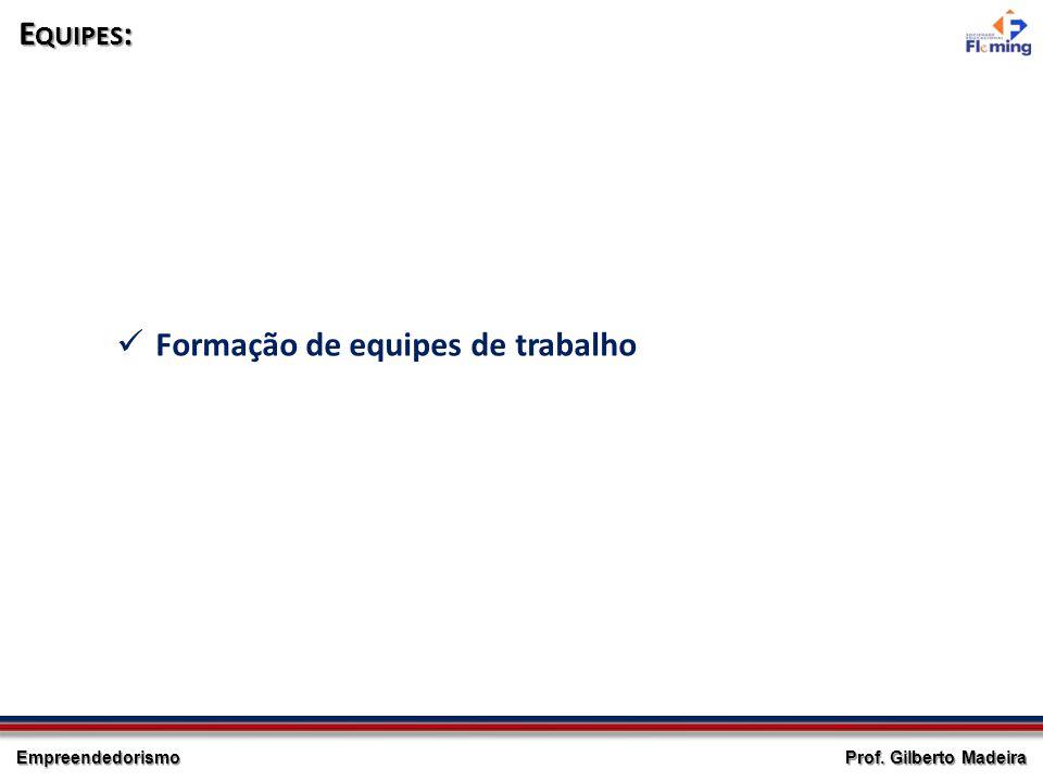 Empreendedorismo Prof. Gilberto Madeira E QUIPES : Formação de equipes de trabalho