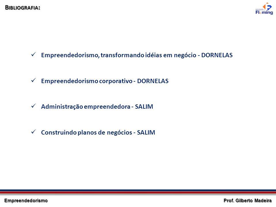 Empreendedorismo Prof. Gilberto Madeira B IBLIOGRAFIA : Empreendedorismo, transformando idéias em negócio - DORNELAS Administração empreendedora - SAL