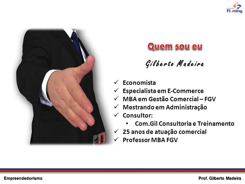 Empreendedorismo Gilberto Madeira Economista Especialista em E-Commerce MBA em Gestão Comercial – FGV Mestrando em Administração Consultor: Com.Gil Co