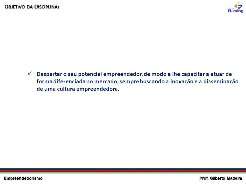 Empreendedorismo Prof. Gilberto Madeira O BJETIVO DA D ISCIPLINA : Despertar o seu potencial empreendedor, de modo a lhe capacitar a atuar de forma di