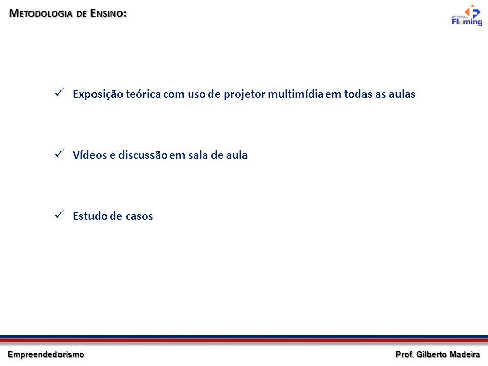 Empreendedorismo Prof. Gilberto Madeira M ETODOLOGIA DE E NSINO : Exposição teórica com uso de projetor multimídia em todas as aulas Vídeos e discussã