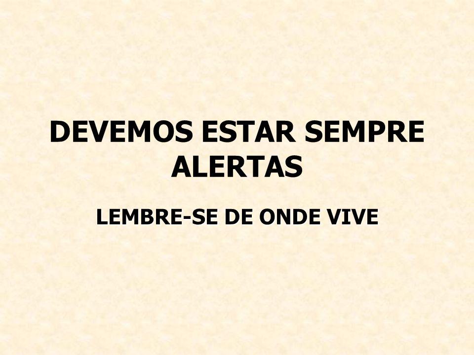 DEVEMOS ESTAR SEMPRE ALERTAS LEMBRE-SE DE ONDE VIVE