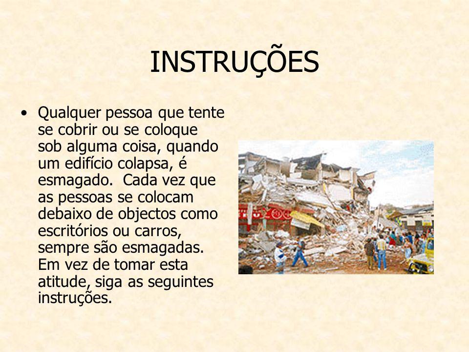 INSTRUÇÕES Qualquer pessoa que tente se cobrir ou se coloque sob alguma coisa, quando um edifício colapsa, é esmagado.