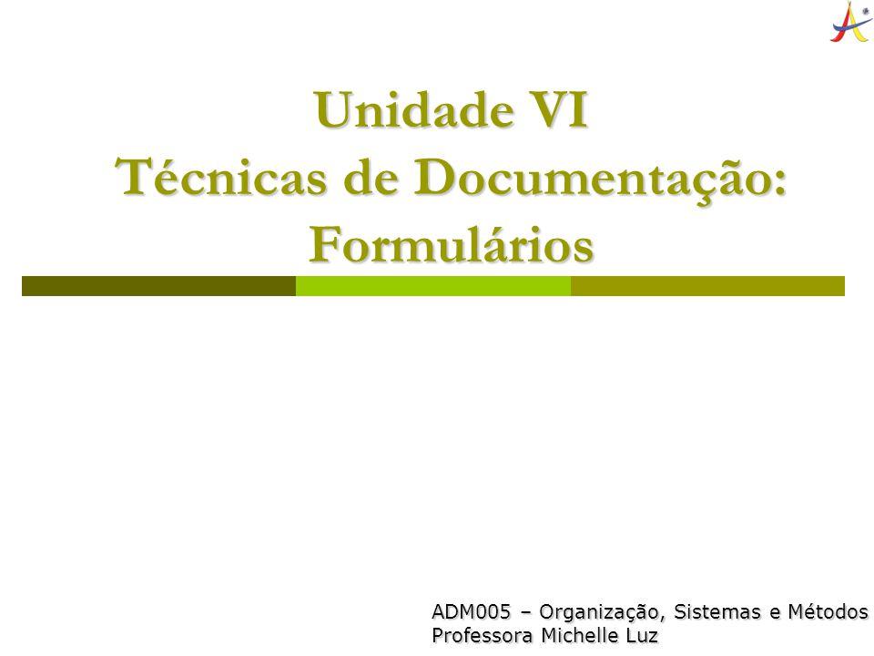 Unidade VI Técnicas de Documentação: Formulários ADM005 – Organização, Sistemas e Métodos Professora Michelle Luz