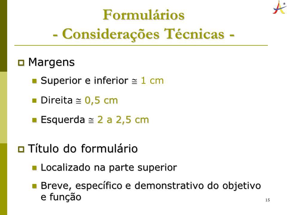 15 Formulários - Considerações Técnicas - Margens Margens Superior e inferior Superior e inferior 1 cm 0,5 cm Direita 0,5 cm Esquerda 2 a 2,5 cm Esque