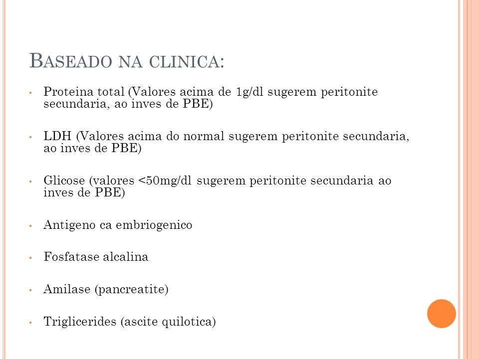 B ASEADO NA CLINICA : Proteina total (Valores acima de 1g/dl sugerem peritonite secundaria, ao inves de PBE) LDH (Valores acima do normal sugerem peritonite secundaria, ao inves de PBE) Glicose (valores <50mg/dl sugerem peritonite secundaria ao inves de PBE) Antigeno ca embriogenico Fosfatase alcalina Amilase (pancreatite) Triglicerides (ascite quilotica)