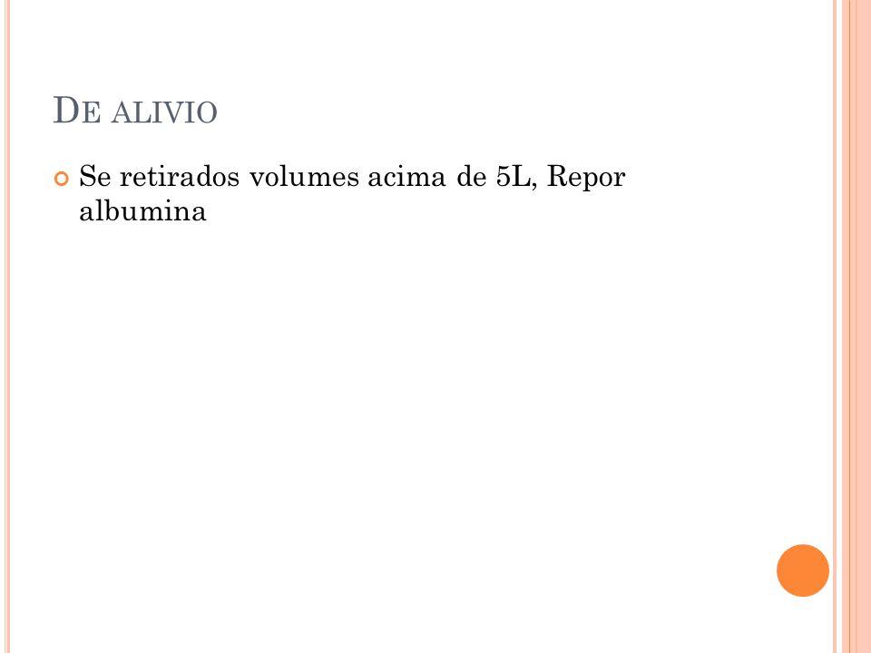 D E ALIVIO Se retirados volumes acima de 5L, Repor albumina