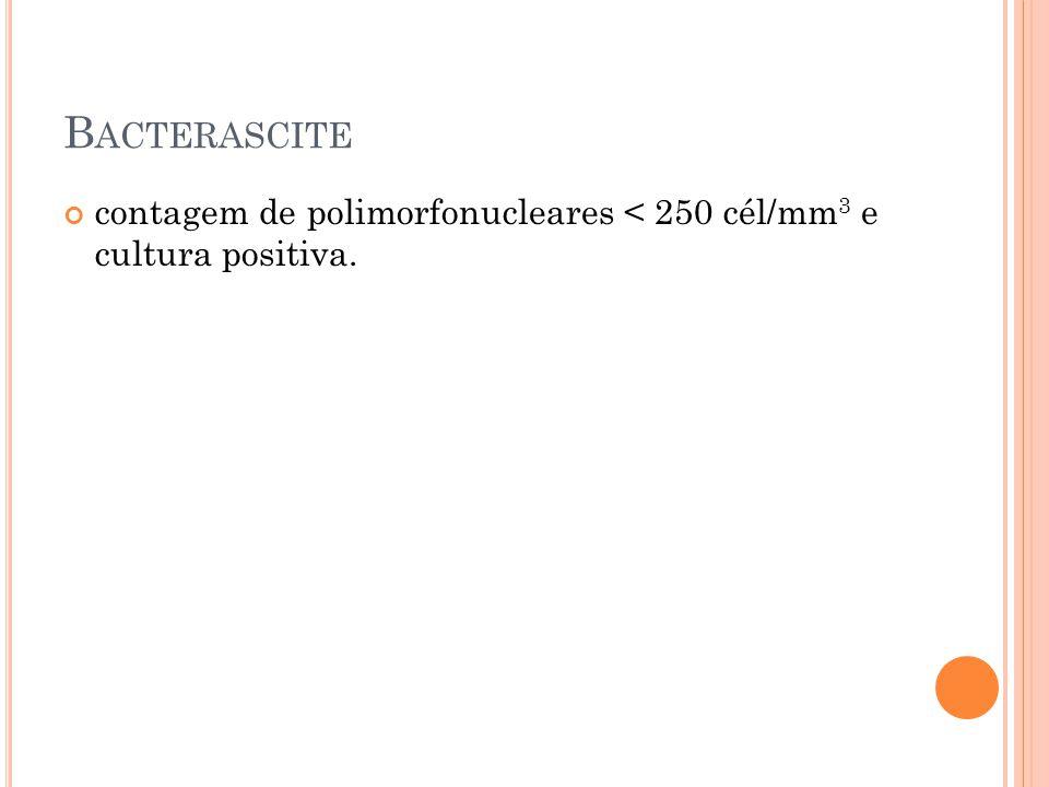 B ACTERASCITE contagem de polimorfonucleares < 250 cél/mm 3 e cultura positiva.
