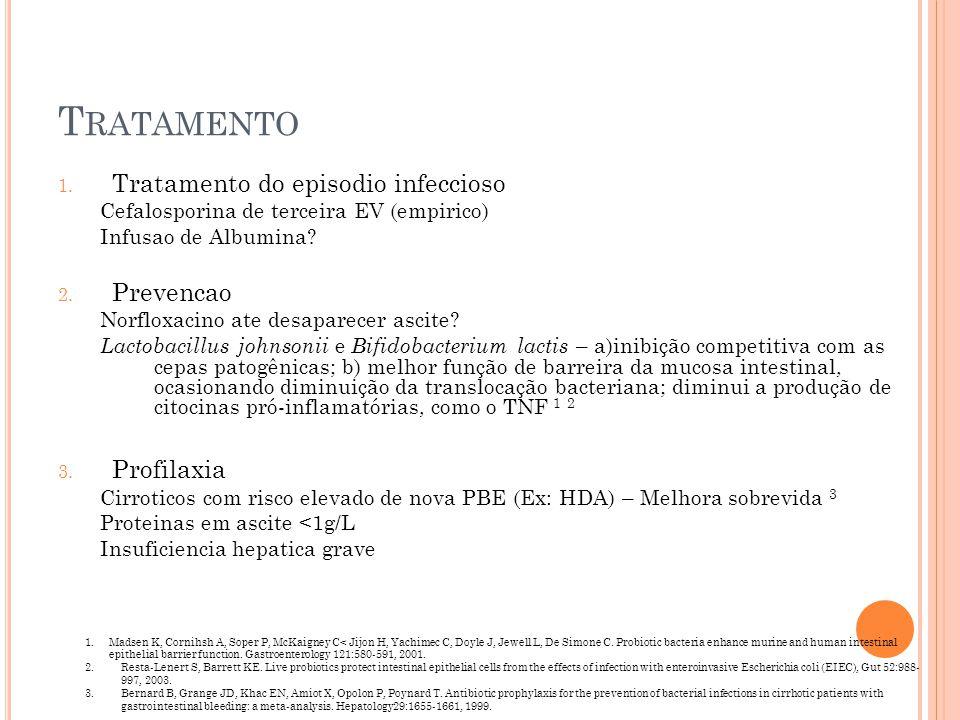 T RATAMENTO 1. Tratamento do episodio infeccioso Cefalosporina de terceira EV (empirico) Infusao de Albumina? 2. Prevencao Norfloxacino ate desaparece