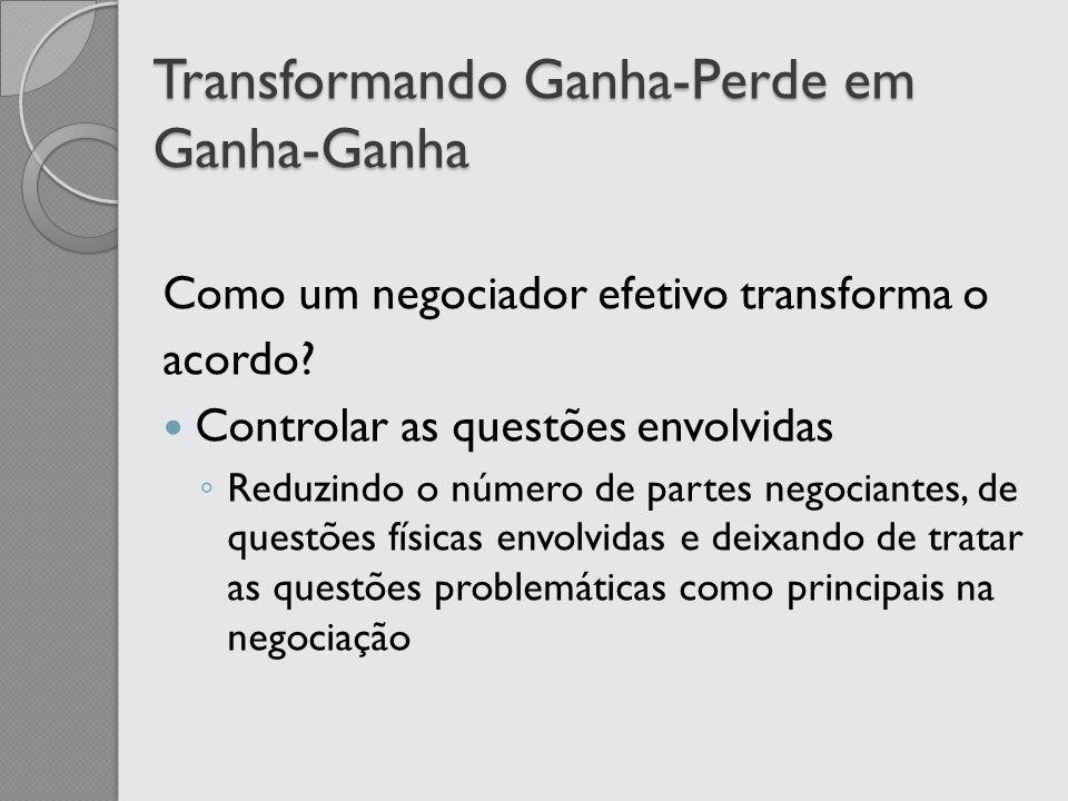 Transformando Ganha-Perde em Ganha-Ganha Como um negociador efetivo transforma o acordo? Controlar as questões envolvidas Reduzindo o número de partes