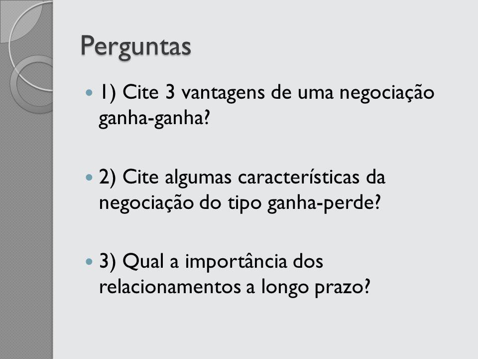 Perguntas 1) Cite 3 vantagens de uma negociação ganha-ganha? 2) Cite algumas características da negociação do tipo ganha-perde? 3) Qual a importância