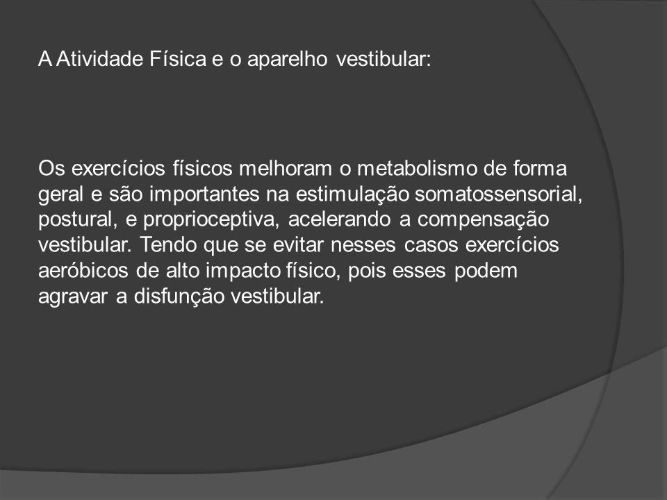 Os exercícios físicos melhoram o metabolismo de forma geral e são importantes na estimulação somatossensorial, postural, e proprioceptiva, acelerando a compensação vestibular.