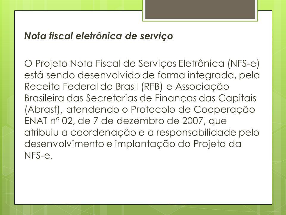 Nota fiscal eletrônica de serviço O Projeto Nota Fiscal de Serviços Eletrônica (NFS-e) está sendo desenvolvido de forma integrada, pela Receita Federal do Brasil (RFB) e Associação Brasileira das Secretarias de Finanças das Capitais (Abrasf), atendendo o Protocolo de Cooperação ENAT nº 02, de 7 de dezembro de 2007, que atribuiu a coordenação e a responsabilidade pelo desenvolvimento e implantação do Projeto da NFS-e.