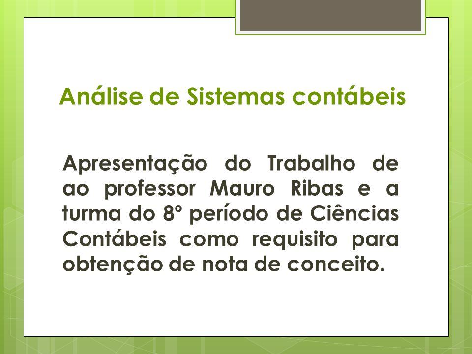 Análise de Sistemas contábeis Apresentação do Trabalho de ao professor Mauro Ribas e a turma do 8º período de Ciências Contábeis como requisito para obtenção de nota de conceito.