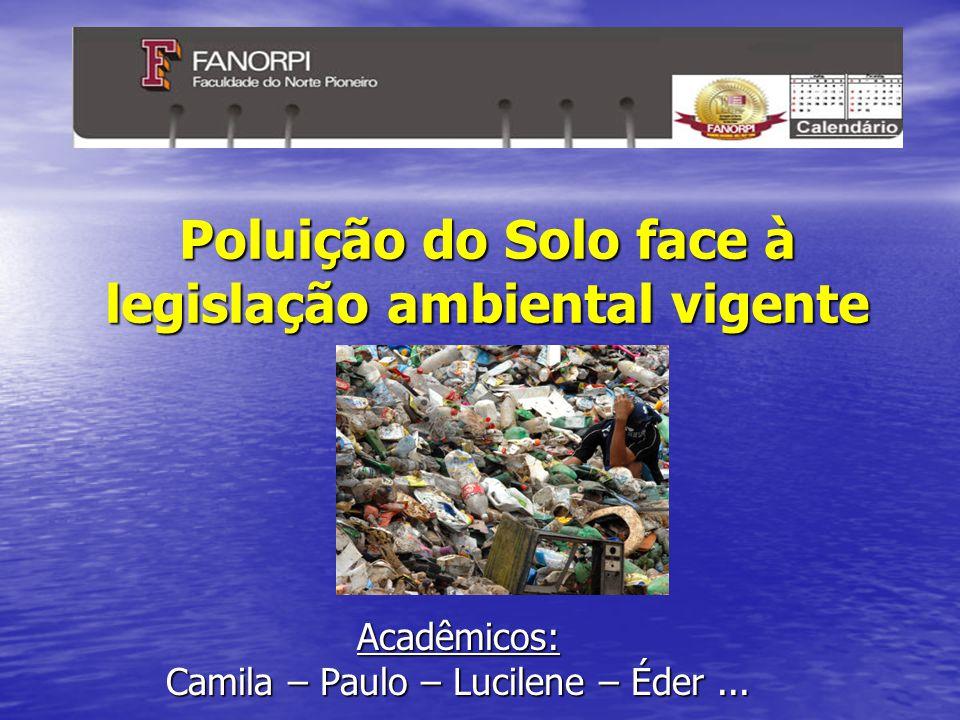 Poluição do Solo face à legislação ambiental vigente Acadêmicos: Camila – Paulo – Lucilene – Éder...