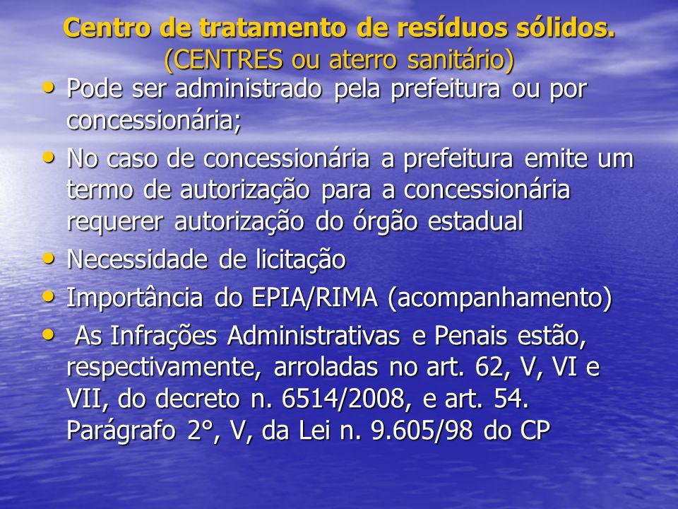 Centro de tratamento de resíduos sólidos. (CENTRES ou aterro sanitário) Pode ser administrado pela prefeitura ou por concessionária; Pode ser administ