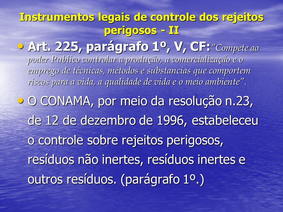 Instrumentos legais de controle dos rejeitos perigosos - II Art. 225, parágrafo 1º, V, CF: Compete ao poder Publico controlar a produção, a comerciali