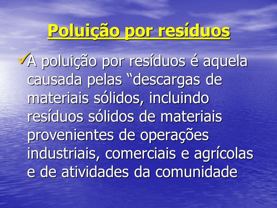 Poluição por resíduos A poluição por resíduos é aquela causada pelas descargas de materiais sólidos, incluindo resíduos sólidos de materiais provenien