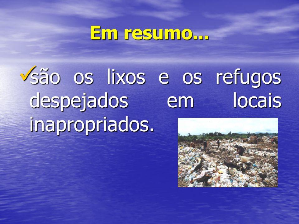 Em resumo... são os lixos e os refugos despejados em locais inapropriados. são os lixos e os refugos despejados em locais inapropriados.