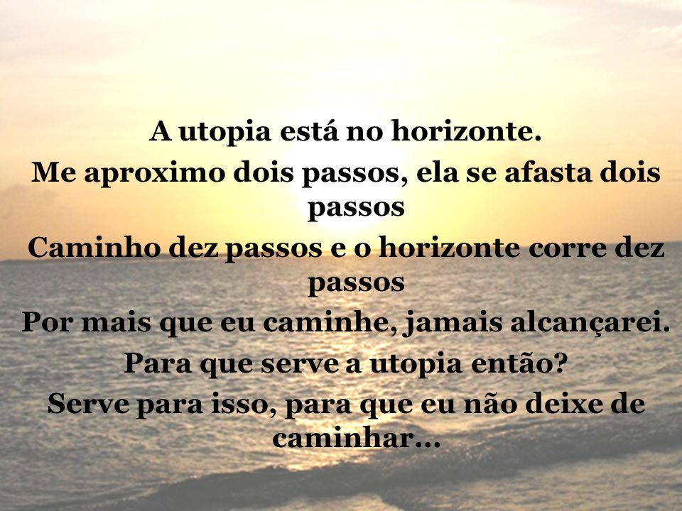 A utopia está no horizonte. Me aproximo dois passos, ela se afasta dois passos Caminho dez passos e o horizonte corre dez passos Por mais que eu camin