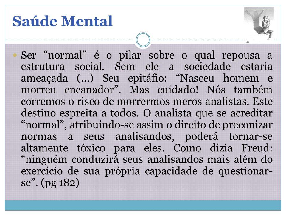 Saúde Mental Ser normal é o pilar sobre o qual repousa a estrutura social. Sem ele a sociedade estaria ameaçada (...) Seu epitáfio: Nasceu homem e mor