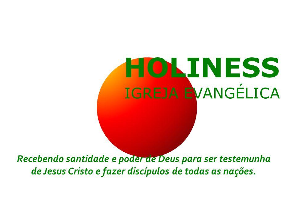 HOLINESS IGREJA EVANGÉLICA Recebendo santidade e poder de Deus para ser testemunha de Jesus Cristo e fazer discípulos de todas as nações.