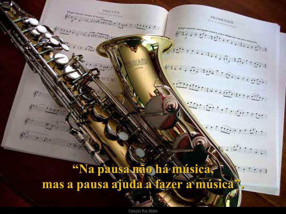 Na pausa não há música, mas a pausa ajuda a fazer a música.