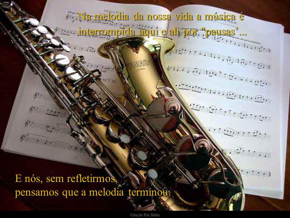 Na melodia da nossa vida a música é interrompida aqui e ali por pausas...