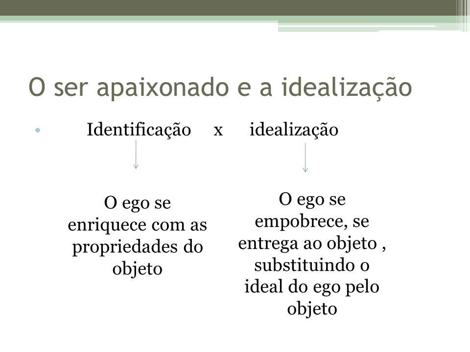 O ser apaixonado e a idealização Identificação x idealização O ego se enriquece com as propriedades do objeto O ego se empobrece, se entrega ao objeto