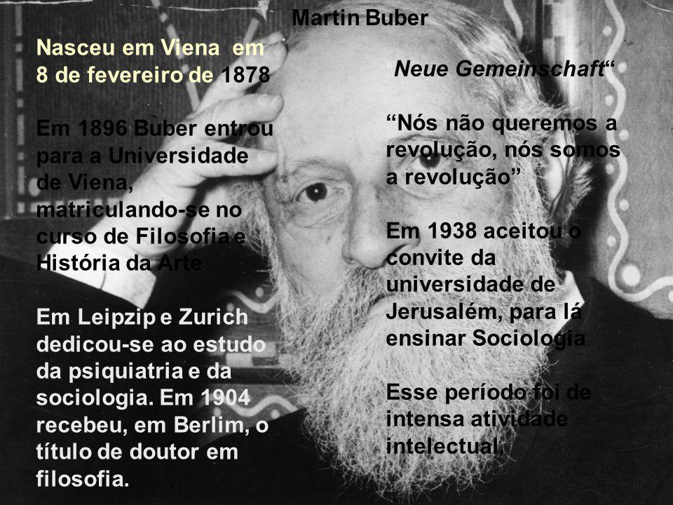 Martin Buber Nasceu em Viena em 8 de fevereiro de 1878 Em 1896 Buber entrou para a Universidade de Viena, matriculando-se no curso de Filosofia e História da Arte Em Leipzip e Zurich dedicou-se ao estudo da psiquiatria e da sociologia.