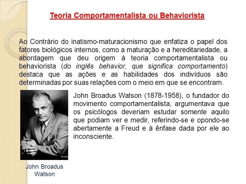 Teoria Comportamentalista ou Behaviorista Ao Contrário do inatismo-maturacionismo que enfatiza o papel dos fatores biológicos internos, como a maturaç