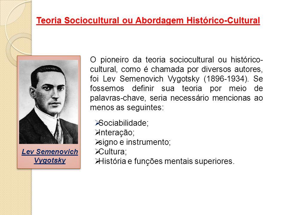 Teoria Sociocultural ou Abordagem Histórico-Cultural O pioneiro da teoria sociocultural ou histórico- cultural, como é chamada por diversos autores, f